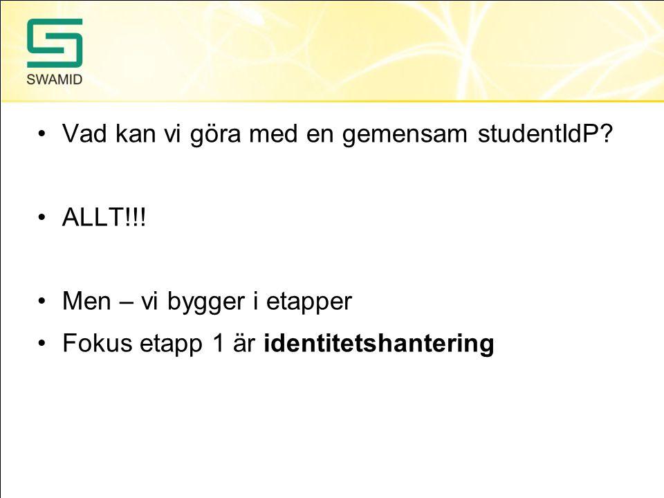 Vad kan vi göra med en gemensam studentIdP? ALLT!!! Men – vi bygger i etapper Fokus etapp 1 är identitetshantering