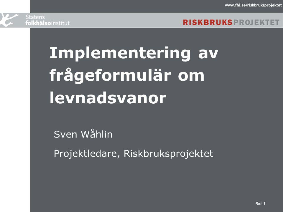 www.fhi.se/riskbruksprojektet Sid 1 Implementering av frågeformulär om levnadsvanor Sven Wåhlin Projektledare, Riskbruksprojektet