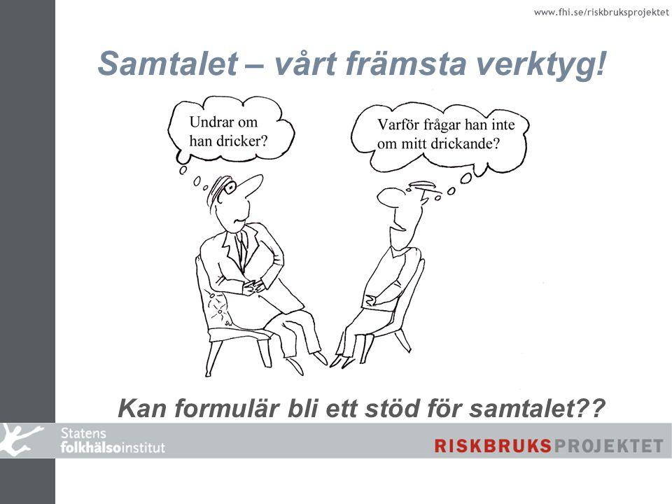 www.fhi.se/riskbruksprojektet Samtalet – vårt främsta verktyg! Kan formulär bli ett stöd för samtalet??