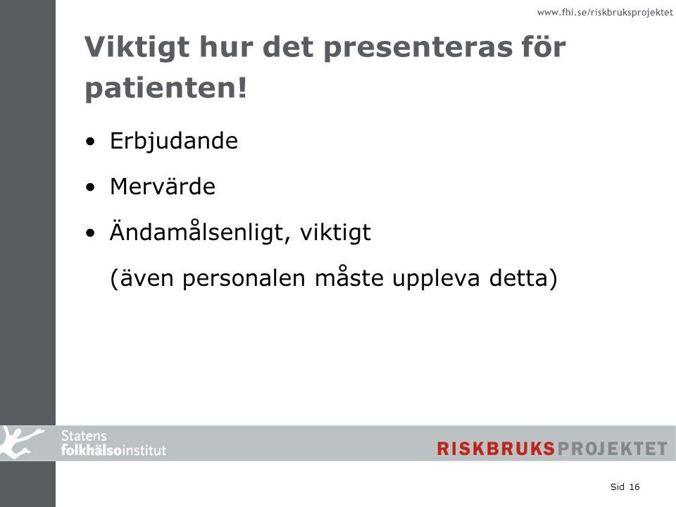 www.fhi.se/riskbruksprojektet Sid 16 Viktigt hur det presenteras för patienten! Erbjudande Mervärde Ändamålsenligt, viktigt (även personalen måste upp
