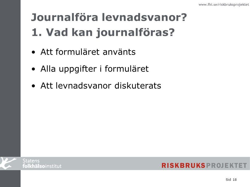 www.fhi.se/riskbruksprojektet Sid 18 Journalföra levnadsvanor? 1. Vad kan journalföras? Att formuläret använts Alla uppgifter i formuläret Att levnads