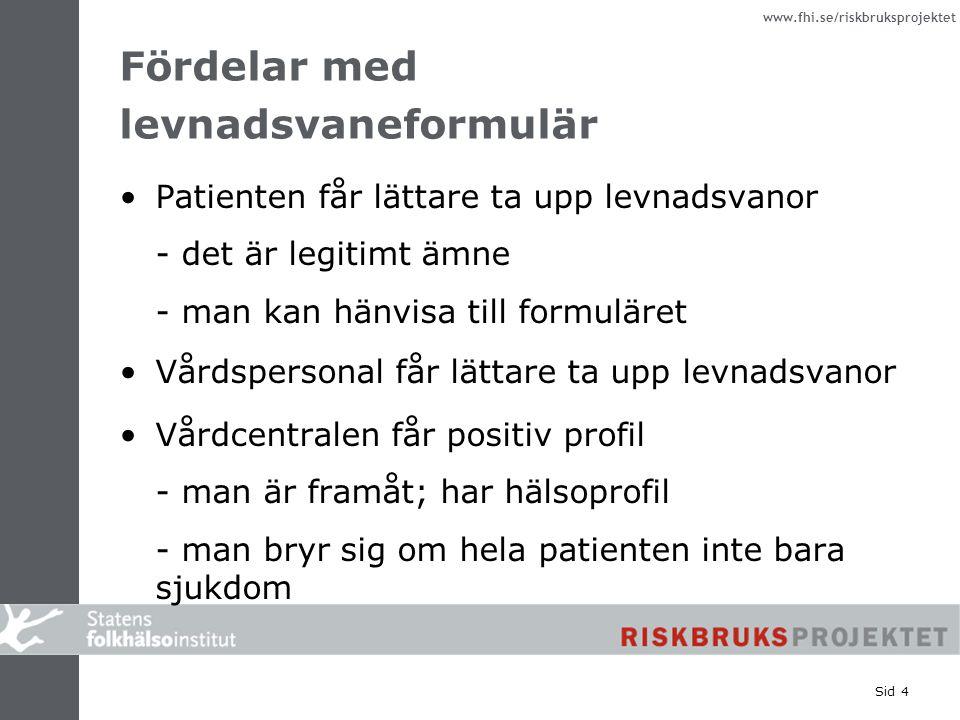 www.fhi.se/riskbruksprojektet Sid 4 Fördelar med levnadsvaneformulär Patienten får lättare ta upp levnadsvanor - det är legitimt ämne - man kan hänvisa till formuläret Vårdspersonal får lättare ta upp levnadsvanor Vårdcentralen får positiv profil - man är framåt; har hälsoprofil - man bryr sig om hela patienten inte bara sjukdom