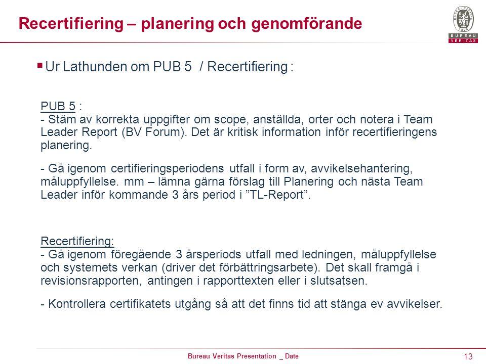 13 Bureau Veritas Presentation _ Date Recertifiering – planering och genomförande  Ur Lathunden om PUB 5 / Recertifiering : PUB 5 : - Stäm av korrekta uppgifter om scope, anställda, orter och notera i Team Leader Report (BV Forum).