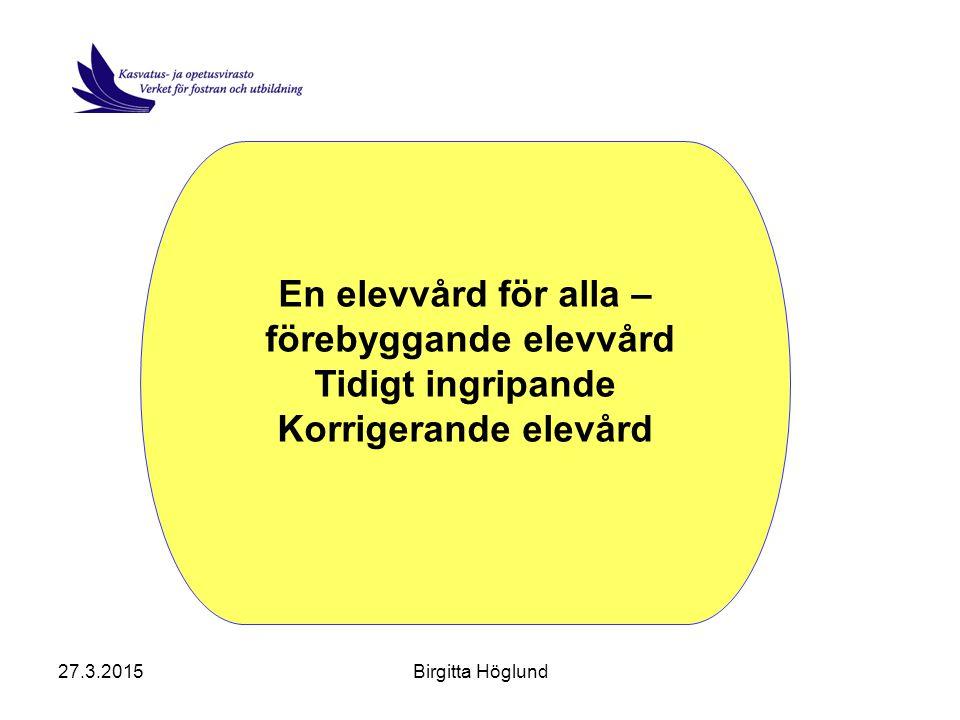 27.3.2015Birgitta Höglund En elevvård för alla – förebyggande elevvård Tidigt ingripande Korrigerande elevård
