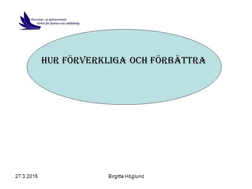 27.3.2015Birgitta Höglund Hur förverkliga och förbättra