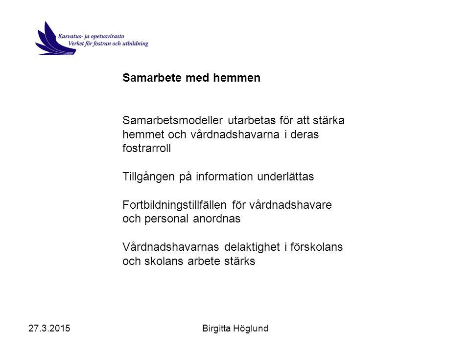 27.3.2015Birgitta Höglund Samarbete med hemmen Samarbetsmodeller utarbetas för att stärka hemmet och vårdnadshavarna i deras fostrarroll Tillgången på information underlättas Fortbildningstillfällen för vårdnadshavare och personal anordnas Vårdnadshavarnas delaktighet i förskolans och skolans arbete stärks