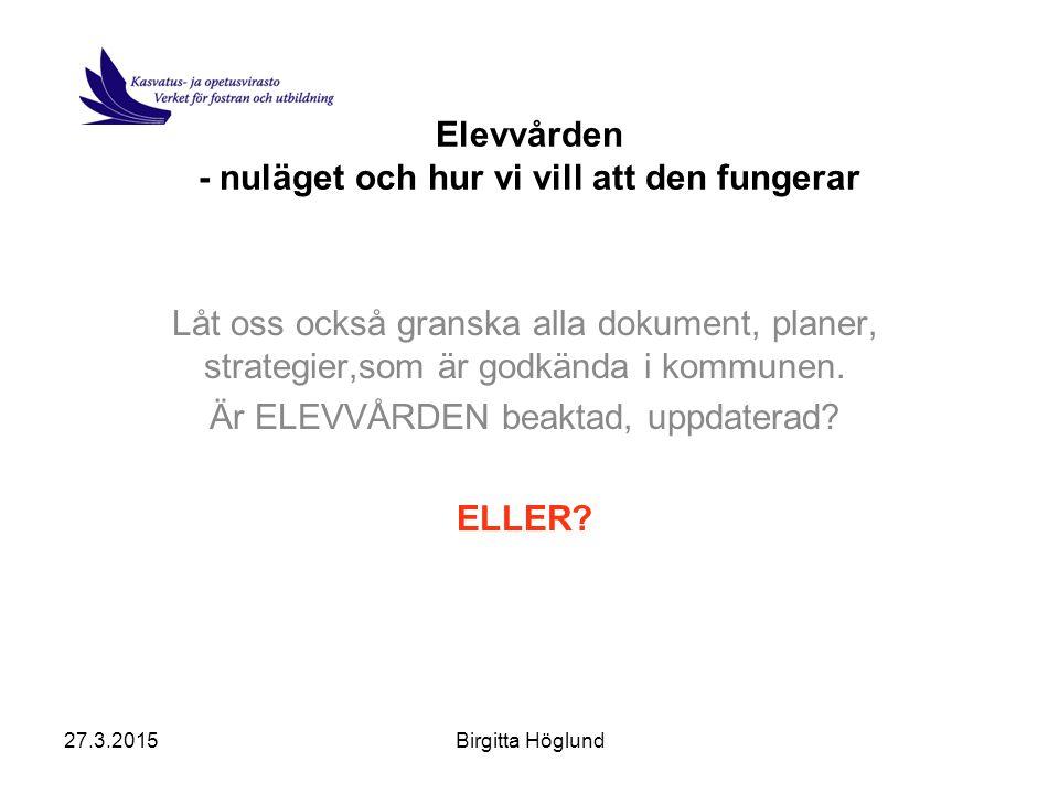 27.3.2015Birgitta Höglund Elevvården - nuläget och hur vi vill att den fungerar Låt oss också granska alla dokument, planer, strategier,som är godkända i kommunen.