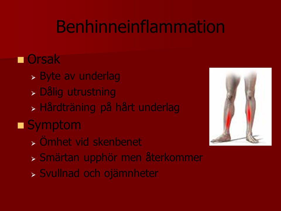 Benhinneinflammation Orsak   Byte av underlag   Dålig utrustning   Hårdträning på hårt underlag Symptom   Ömhet vid skenbenet   Smärtan upph