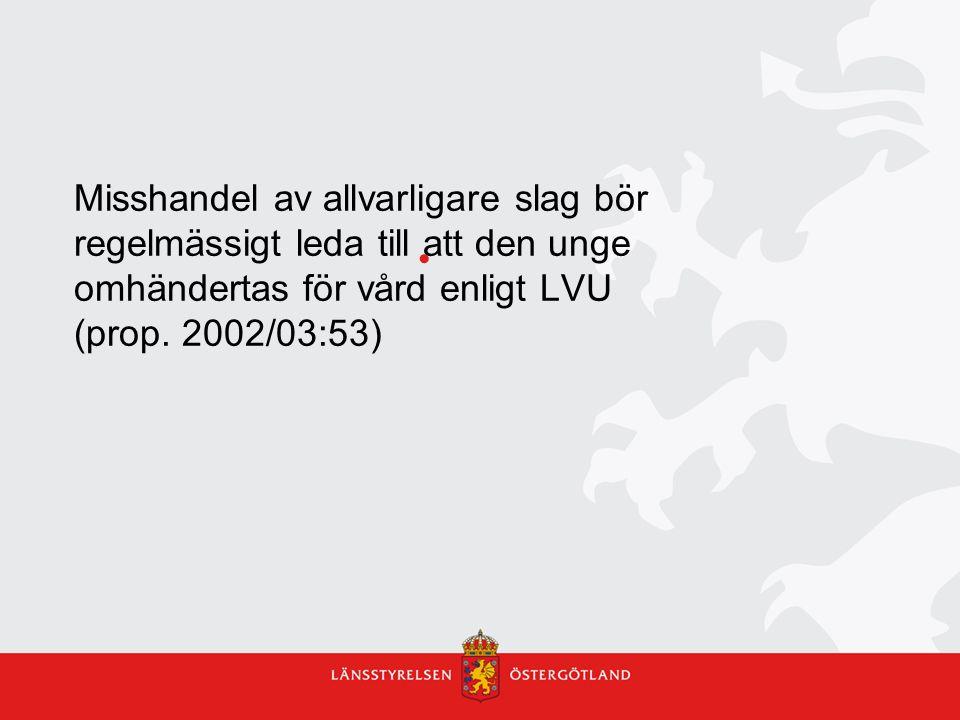 Misshandel av allvarligare slag bör regelmässigt leda till att den unge omhändertas för vård enligt LVU (prop. 2002/03:53)