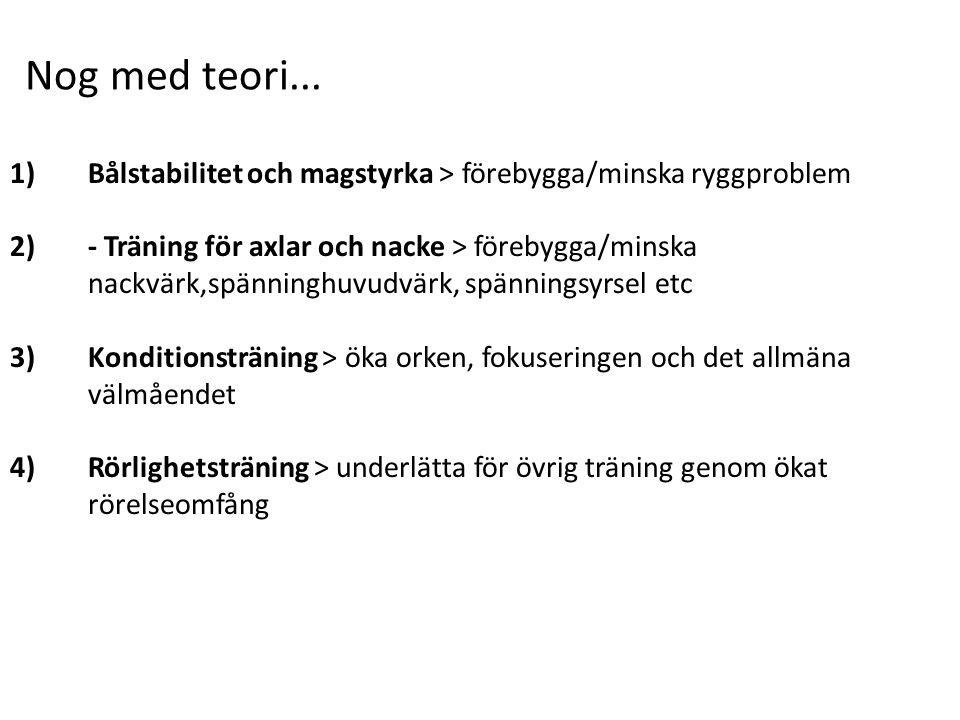 1)Bålstabilitet och magstyrka > förebygga/minska ryggproblem 2)- Träning för axlar och nacke > förebygga/minska nackvärk,spänninghuvudvärk, spänningsyrsel etc 3)Konditionsträning > öka orken, fokuseringen och det allmäna välmåendet 4)Rörlighetsträning > underlätta för övrig träning genom ökat rörelseomfång Nog med teori...