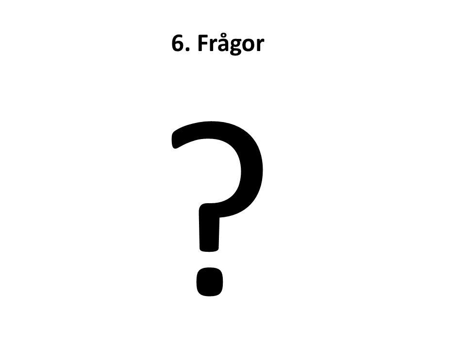 6. Frågor ?