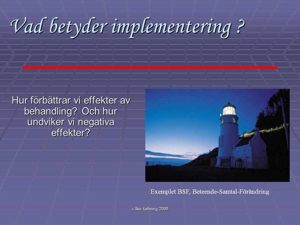 c åke farbring, 2008 Vad betyder implementering ? Vad betyder implementering ? Hur förbättrar vi effekter av behandling? Och hur undviker vi negativa