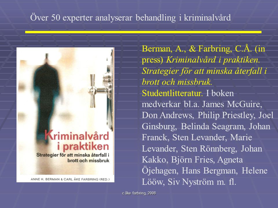 c åke farbring, 2008 Över 50 experter analyserar behandling i kriminalvård Berman, A., & Farbring, C.Å. (in press) Kriminalvård i praktiken. Strategie