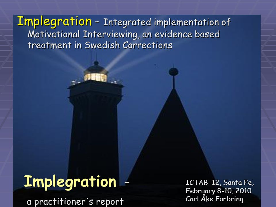 13 Implegration – Implegration – a practitioner´s report a practitioner´s report ICTAB 12, Santa Fe, February 8-10, 2010 Carl Åke Farbring ICTAB 12, Santa Fe, February 8-10, 2010 Carl Åke Farbring Implegration - Integrated implementation of Motivational Interviewing, an evidence based treatment in Swedish Corrections