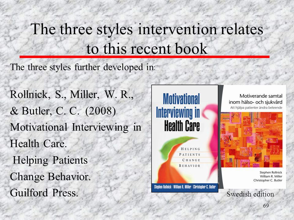 69 The three styles intervention relates to this recent book The three styles further developed in : Rollnick, S., Miller, W. R., & Butler, C. C. (200