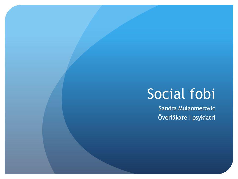Social fobi Sandra Mulaomerovic Överläkare I psykiatri