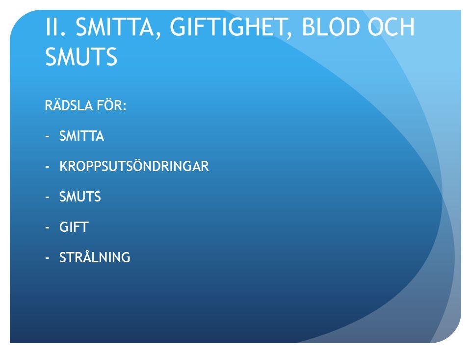 II. SMITTA, GIFTIGHET, BLOD OCH SMUTS RÄDSLA FÖR: -SMITTA -KROPPSUTSÖNDRINGAR -SMUTS -GIFT -STRÅLNING