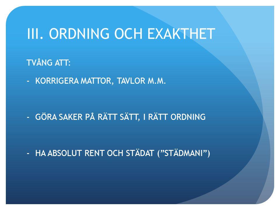 """III. ORDNING OCH EXAKTHET TVÅNG ATT: -KORRIGERA MATTOR, TAVLOR M.M. -GÖRA SAKER PÅ RÄTT SÄTT, I RÄTT ORDNING -HA ABSOLUT RENT OCH STÄDAT (""""STÄDMANI"""")"""