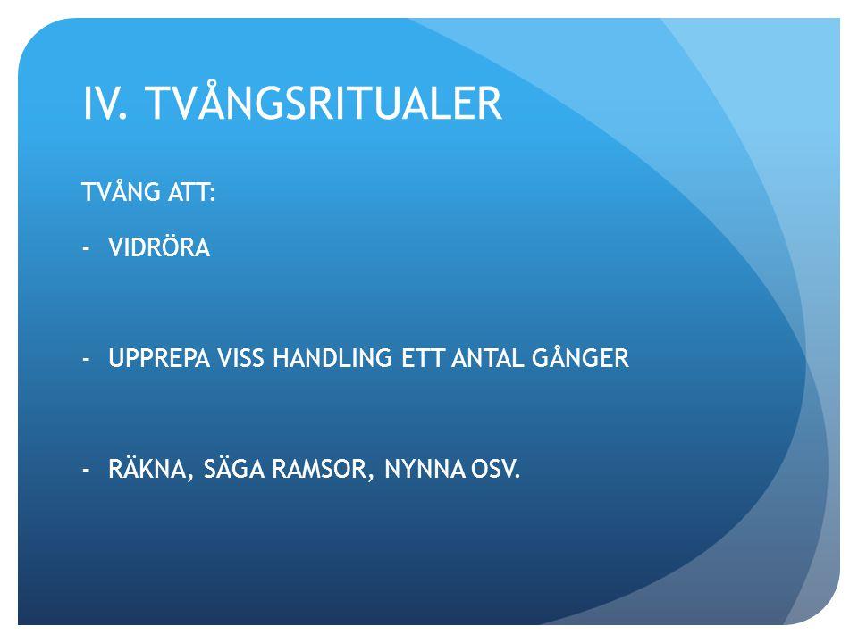 IV. TVÅNGSRITUALER TVÅNG ATT: -VIDRÖRA -UPPREPA VISS HANDLING ETT ANTAL GÅNGER -RÄKNA, SÄGA RAMSOR, NYNNA OSV.