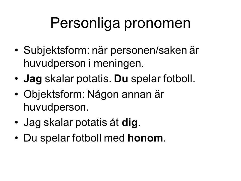 Personliga pronomen Subjektsform: när personen/saken är huvudperson i meningen. Jag skalar potatis. Du spelar fotboll. Objektsform: Någon annan är huv