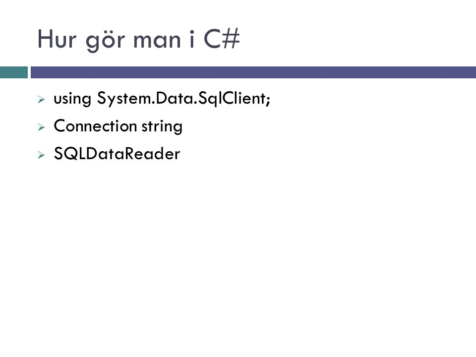Hur gör man i C#  using System.Data.SqlClient;  Connection string  SQLDataReader