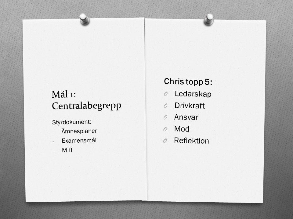 Mål 1: Centralabegrepp Chris topp 5: O Ledarskap O Drivkraft O Ansvar O Mod O Reflektion Styrdokument: - Ämnesplaner - Examensmål - M fl