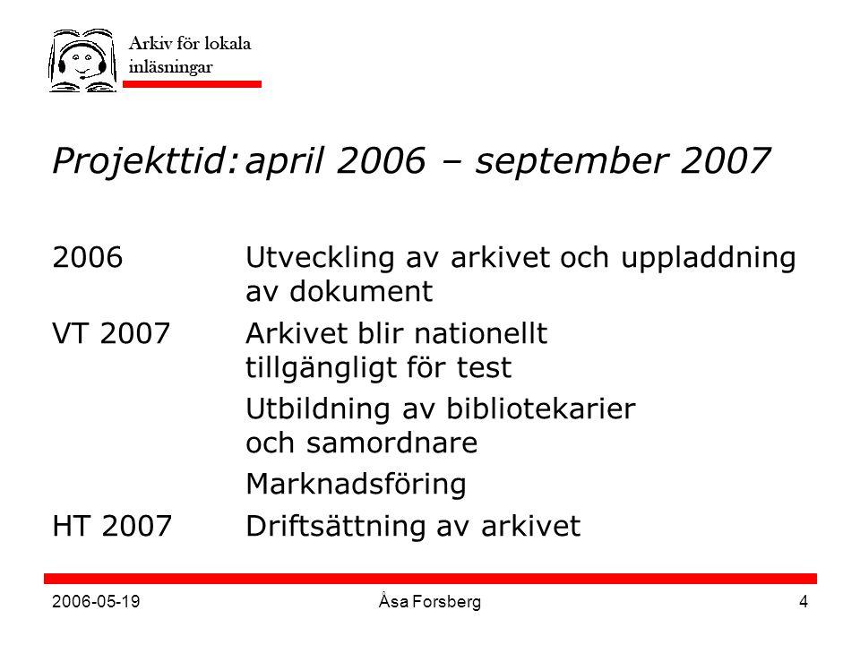 2006-05-19Åsa Forsberg4 Projekttid:april 2006 – september 2007 2006Utveckling av arkivet och uppladdning av dokument VT 2007Arkivet blir nationellt tillgängligt för test Utbildning av bibliotekarier och samordnare Marknadsföring HT 2007Driftsättning av arkivet