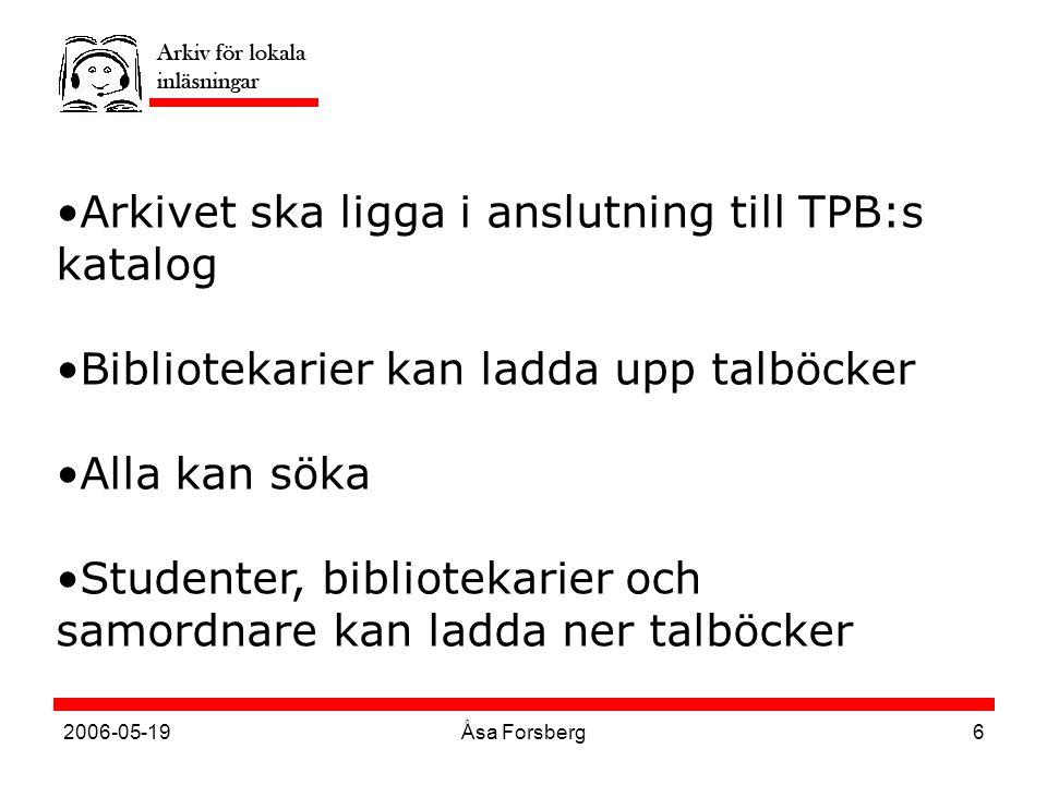 2006-05-19Åsa Forsberg6 Arkivet ska ligga i anslutning till TPB:s katalog Bibliotekarier kan ladda upp talböcker Alla kan söka Studenter, bibliotekarier och samordnare kan ladda ner talböcker