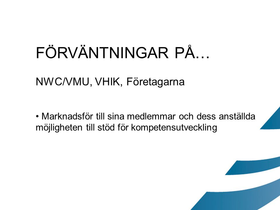 FÖRVÄNTNINGAR PÅ… NWC/VMU, VHIK, Företagarna Marknadsför till sina medlemmar och dess anställda möjligheten till stöd för kompetensutveckling