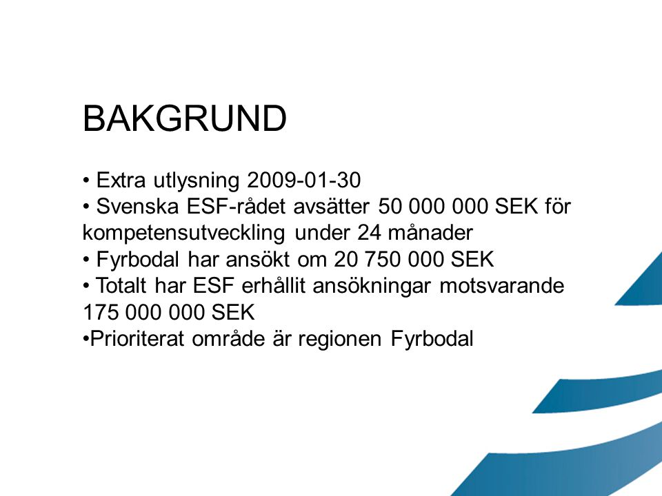 BAKGRUND Extra utlysning 2009-01-30 Svenska ESF-rådet avsätter 50 000 000 SEK för kompetensutveckling under 24 månader Fyrbodal har ansökt om 20 750 0