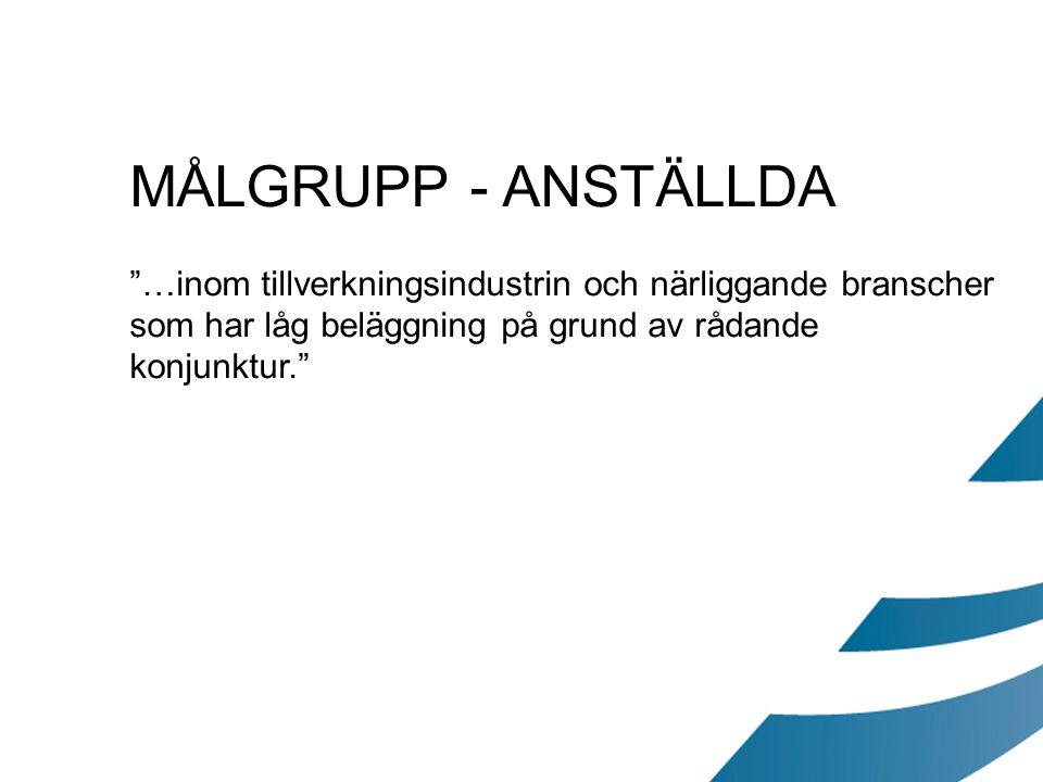 """MÅLGRUPP - ANSTÄLLDA """"…inom tillverkningsindustrin och närliggande branscher som har låg beläggning på grund av rådande konjunktur."""""""
