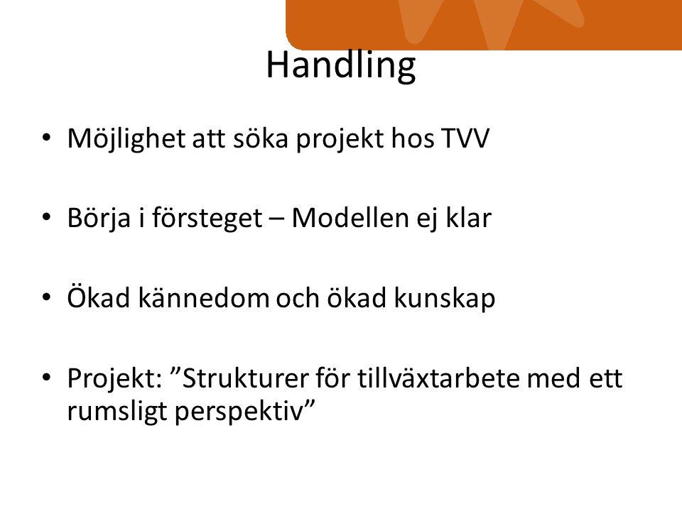 Handling Möjlighet att söka projekt hos TVV Börja i försteget – Modellen ej klar Ökad kännedom och ökad kunskap Projekt: Strukturer för tillväxtarbete med ett rumsligt perspektiv