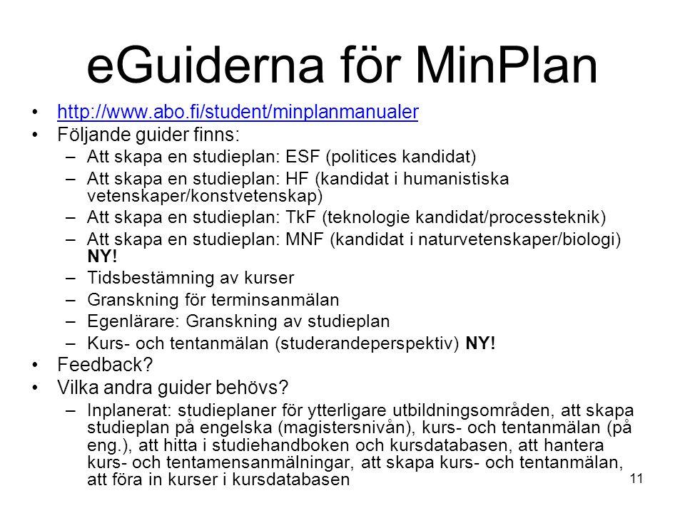 11 eGuiderna för MinPlan http://www.abo.fi/student/minplanmanualer Följande guider finns: –Att skapa en studieplan: ESF (politices kandidat) –Att skapa en studieplan: HF (kandidat i humanistiska vetenskaper/konstvetenskap) –Att skapa en studieplan: TkF (teknologie kandidat/processteknik) –Att skapa en studieplan: MNF (kandidat i naturvetenskaper/biologi) NY.