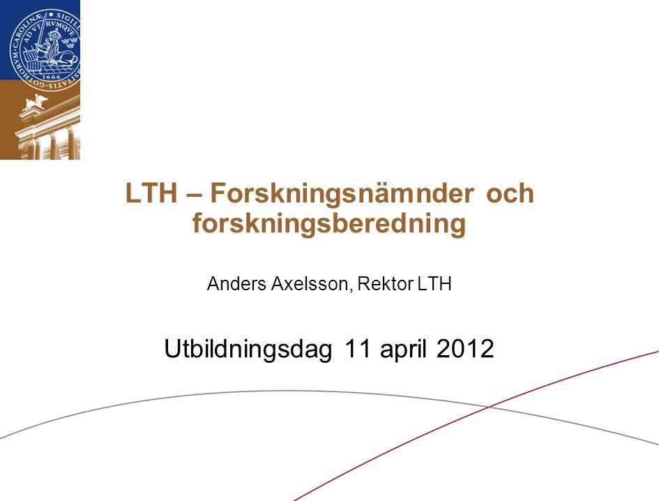 LTH – Forskningsnämnder och forskningsberedning Anders Axelsson, Rektor LTH Utbildningsdag 11 april 2012