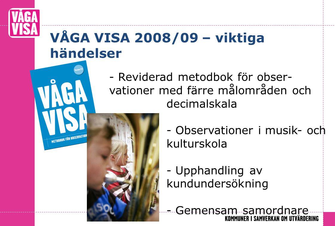 VÅGA VISA 2008/09 – viktiga händelser - Reviderad metodbok för obser- vationer med färre målområden och decimalskala - Observationer i musik- och kulturskola - Upphandling av kundundersökning - Gemensam samordnare