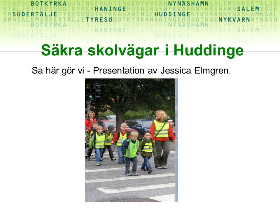 Säkra skolvägar i Huddinge Så här gör vi - Presentation av Jessica Elmgren.