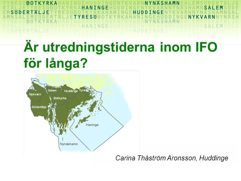 Är utredningstiderna inom IFO för långa? Carina Thåström Aronsson, Huddinge