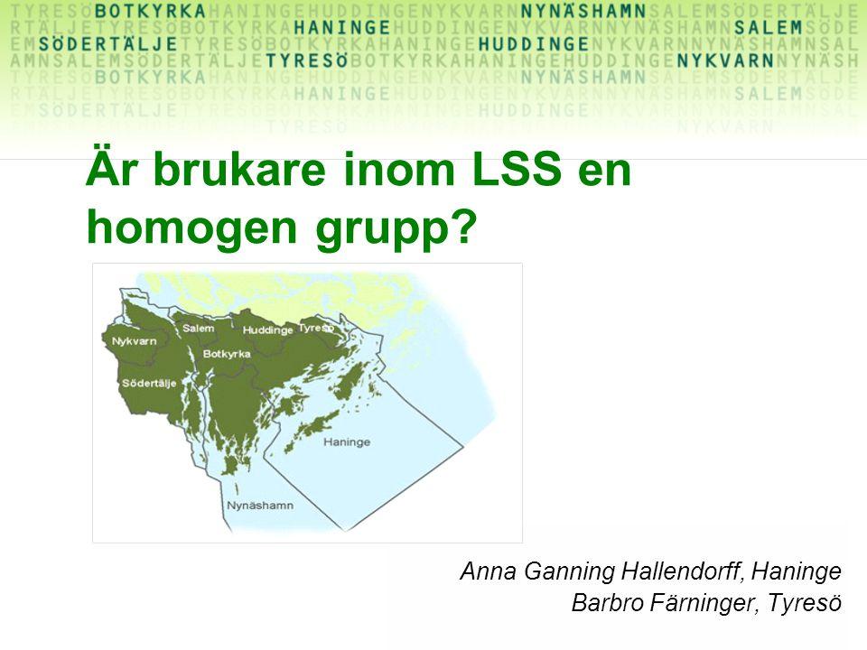 Är brukare inom LSS en homogen grupp? Anna Ganning Hallendorff, Haninge Barbro Färninger, Tyresö