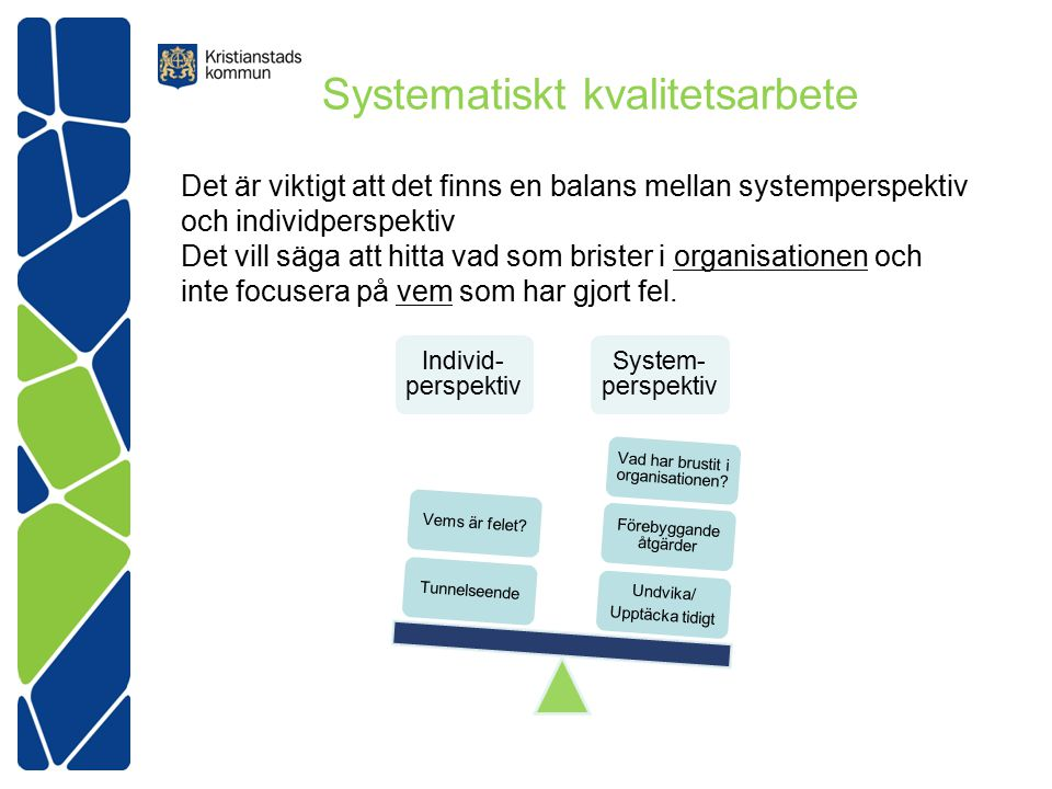 Systematiskt kvalitetsarbete Det är viktigt att det finns en balans mellan systemperspektiv och individperspektiv Det vill säga att hitta vad som brister i organisationen och inte focusera på vem som har gjort fel.