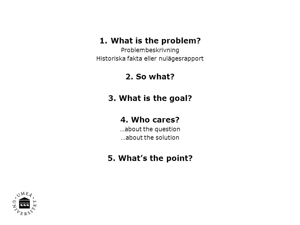 1.What is the problem? Problembeskrivning Historiska fakta eller nulägesrapport 2. So what? 3. What is the goal? 4. Who cares? …about the question …ab
