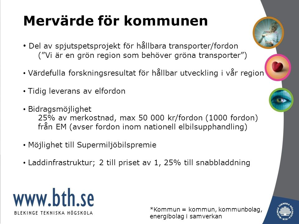 Del av spjutspetsprojekt för hållbara transporter/fordon ( Vi är en grön region som behöver gröna transporter ) Värdefulla forskningsresultat för hållbar utveckling i vår region Tidig leverans av elfordon Bidragsmöjlighet 25% av merkostnad, max 50 000 kr/fordon (1000 fordon) från EM (avser fordon inom nationell elbilsupphandling) Möjlighet till Supermiljöbilspremie Laddinfrastruktur; 2 till priset av 1, 25% till snabbladdning Mervärde för kommunen *Kommun = kommun, kommunbolag, energibolag i samverkan