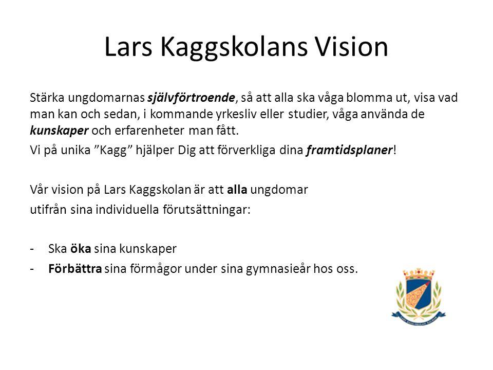 Lars Kaggskolans Vision Stärka ungdomarnas självförtroende, så att alla ska våga blomma ut, visa vad man kan och sedan, i kommande yrkesliv eller studier, våga använda de kunskaper och erfarenheter man fått.