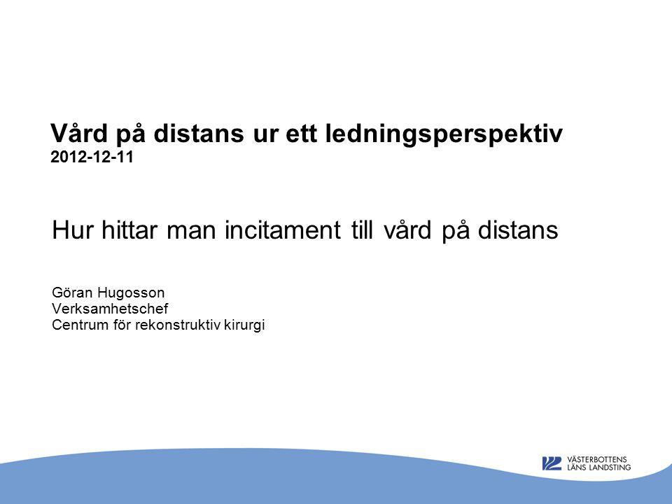 Vård på distans ur ett ledningsperspektiv 2012-12-11 Hur hittar man incitament till vård på distans Göran Hugosson Verksamhetschef Centrum för rekonstruktiv kirurgi
