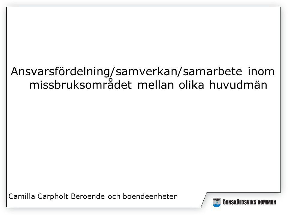 Ansvarsfördelning/samverkan/samarbete inom missbruksområdet mellan olika huvudmän Camilla Carpholt Beroende och boendeenheten