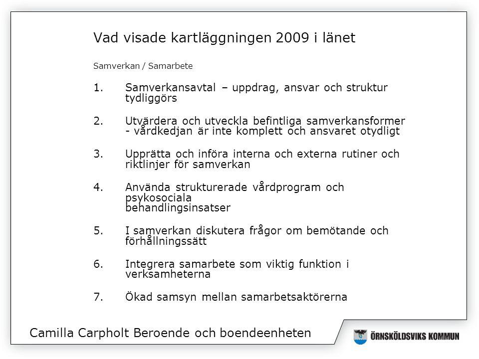 Vad visade kartläggningen 2009 i länet Samverkan / Samarbete 1.Samverkansavtal – uppdrag, ansvar och struktur tydliggörs 2.Utvärdera och utveckla befintliga samverkansformer - vårdkedjan är inte komplett och ansvaret otydligt 3.Upprätta och införa interna och externa rutiner och riktlinjer för samverkan 4.Använda strukturerade vårdprogram och psykosociala behandlingsinsatser 5.I samverkan diskutera frågor om bemötande och förhållningssätt 6.Integrera samarbete som viktig funktion i verksamheterna 7.Ökad samsyn mellan samarbetsaktörerna Camilla Carpholt Beroende och boendeenheten