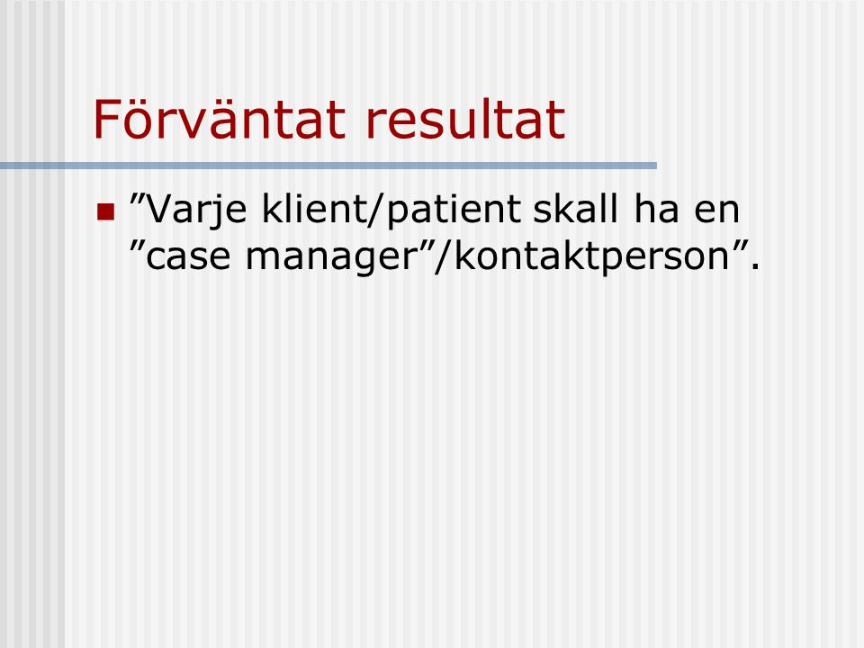 Förväntat resultat Varje klient/patient skall ha en case manager /kontaktperson .