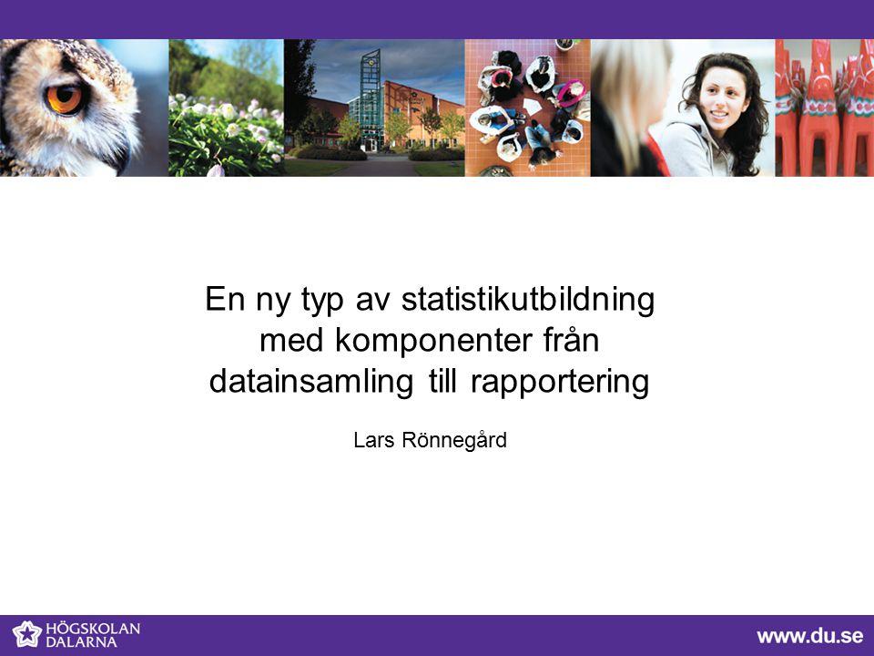 En ny typ av statistikutbildning med komponenter från datainsamling till rapportering Lars Rönnegård