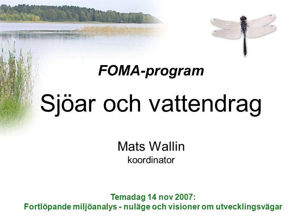 FOMA-program Sjöar och vattendrag Mats Wallin koordinator Temadag 14 nov 2007: Fortlöpande miljöanalys - nuläge och visioner om utvecklingsvägar