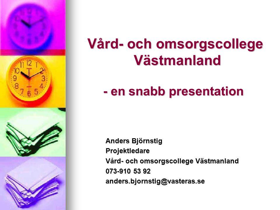 Vård- och omsorgscollege Västmanland - en snabb presentation Vård- och omsorgscollege Västmanland - en snabb presentation Anders Björnstig Projektleda