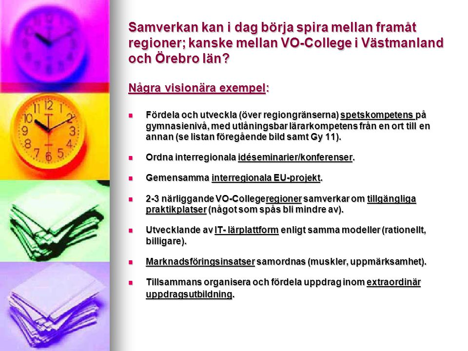 Samverkan kan i dag börja spira mellan framåt regioner; kanske mellan VO-College i Västmanland och Örebro län? Några visionära exempel: Fördela och ut